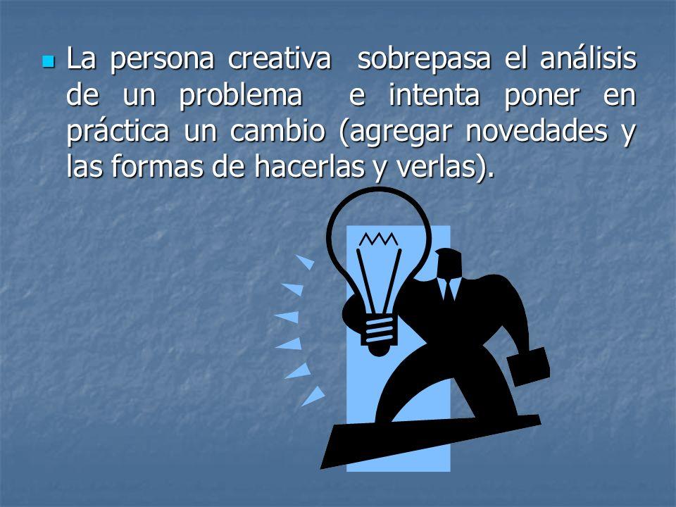 La persona creativa sobrepasa el análisis de un problema e intenta poner en práctica un cambio (agregar novedades y las formas de hacerlas y verlas).