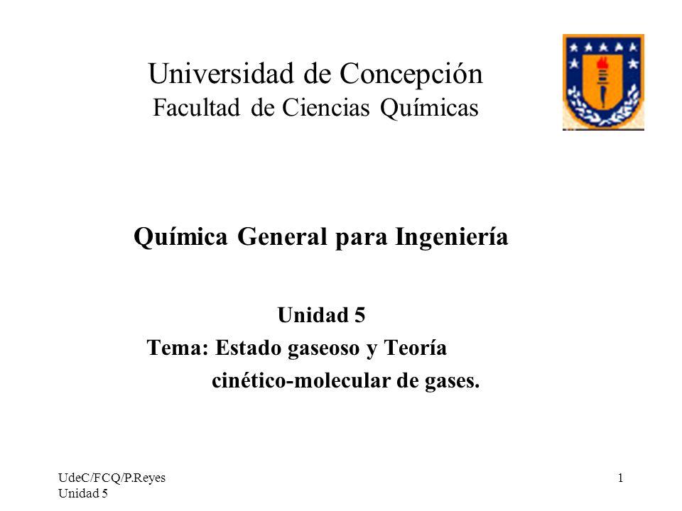 UdeC/FCQ/P.Reyes Unidad 5 1 Universidad de Concepción Facultad de Ciencias Químicas Química General para Ingeniería Unidad 5 Tema: Estado gaseoso y Teoría cinético-molecular de gases.
