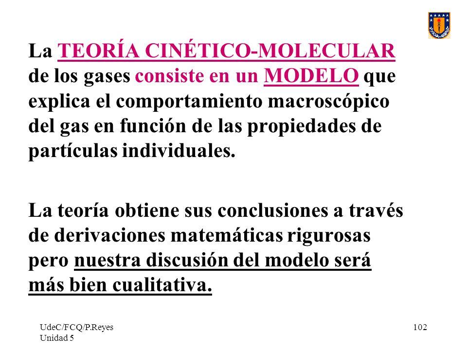 UdeC/FCQ/P.Reyes Unidad 5 102 La TEORÍA CINÉTICO-MOLECULAR de los gases consiste en un MODELO que explica el comportamiento macroscópico del gas en función de las propiedades de partículas individuales.