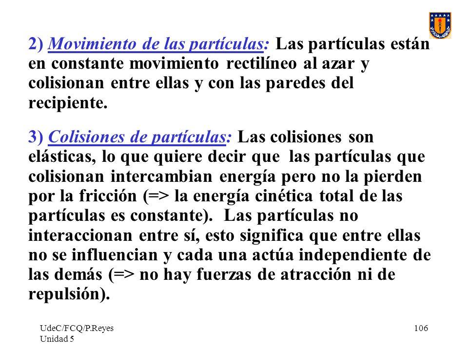 UdeC/FCQ/P.Reyes Unidad 5 106 2) Movimiento de las partículas: Las partículas están en constante movimiento rectilíneo al azar y colisionan entre ellas y con las paredes del recipiente.