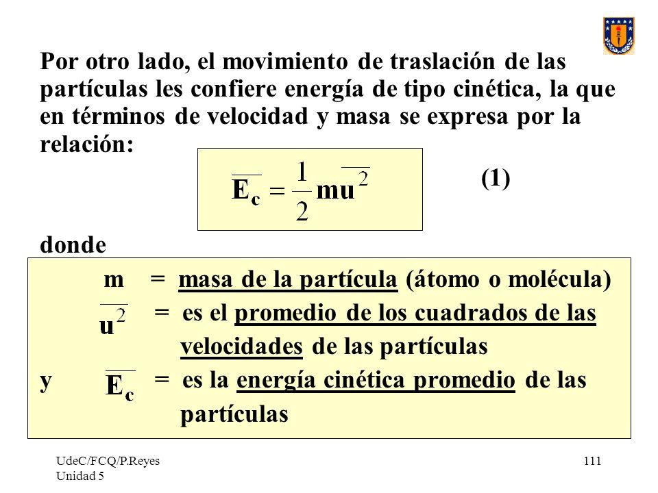 UdeC/FCQ/P.Reyes Unidad 5 111 Por otro lado, el movimiento de traslación de las partículas les confiere energía de tipo cinética, la que en términos de velocidad y masa se expresa por la relación: (1) donde m = masa de la partícula (átomo o molécula) = es el promedio de los cuadrados de las velocidades de las partículas y = es la energía cinética promedio de las partículas