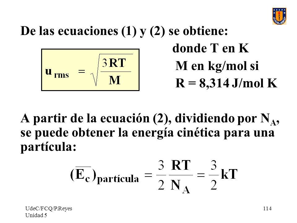 UdeC/FCQ/P.Reyes Unidad 5 114 De las ecuaciones (1) y (2) se obtiene: donde T en K M en kg/mol si R = 8,314 J/mol K A partir de la ecuación (2), dividiendo por N A, se puede obtener la energía cinética para una partícula: