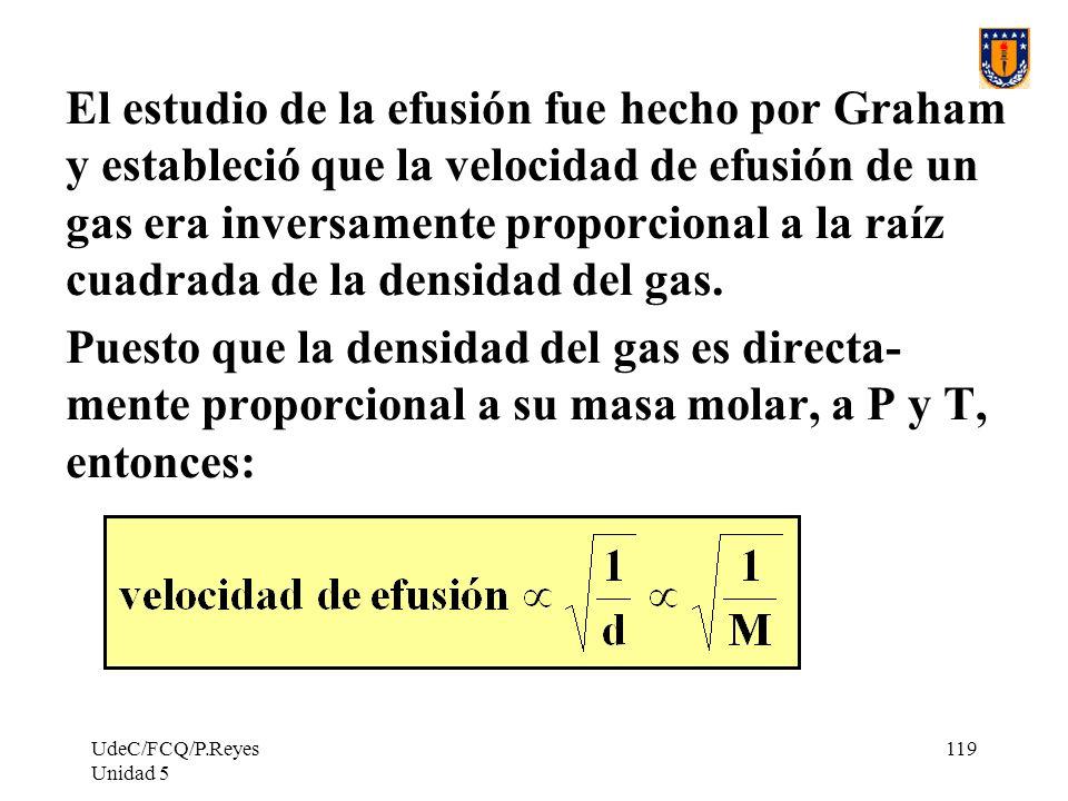UdeC/FCQ/P.Reyes Unidad 5 119 El estudio de la efusión fue hecho por Graham y estableció que la velocidad de efusión de un gas era inversamente proporcional a la raíz cuadrada de la densidad del gas.