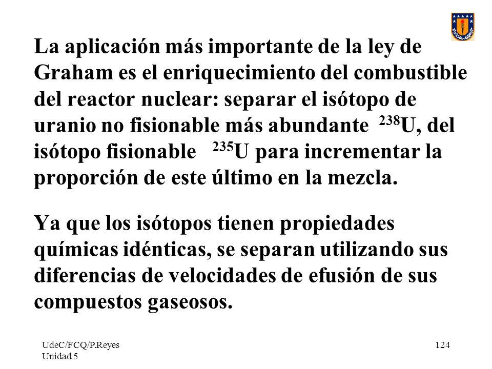 UdeC/FCQ/P.Reyes Unidad 5 124 La aplicación más importante de la ley de Graham es el enriquecimiento del combustible del reactor nuclear: separar el isótopo de uranio no fisionable más abundante 238 U, del isótopo fisionable 235 U para incrementar la proporción de este último en la mezcla.