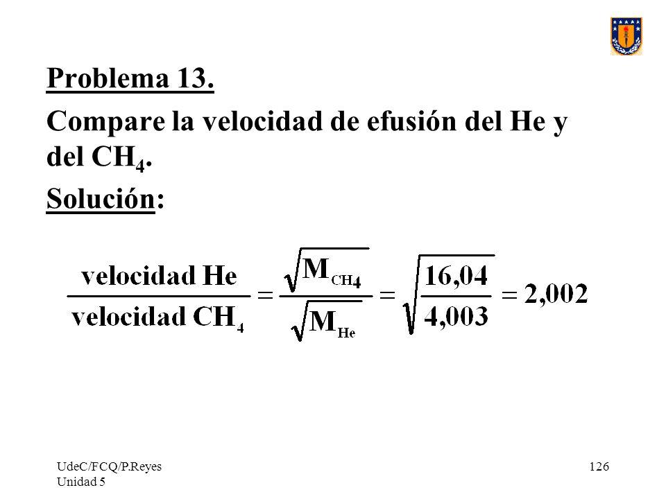 UdeC/FCQ/P.Reyes Unidad 5 126 Problema 13.Compare la velocidad de efusión del He y del CH 4.