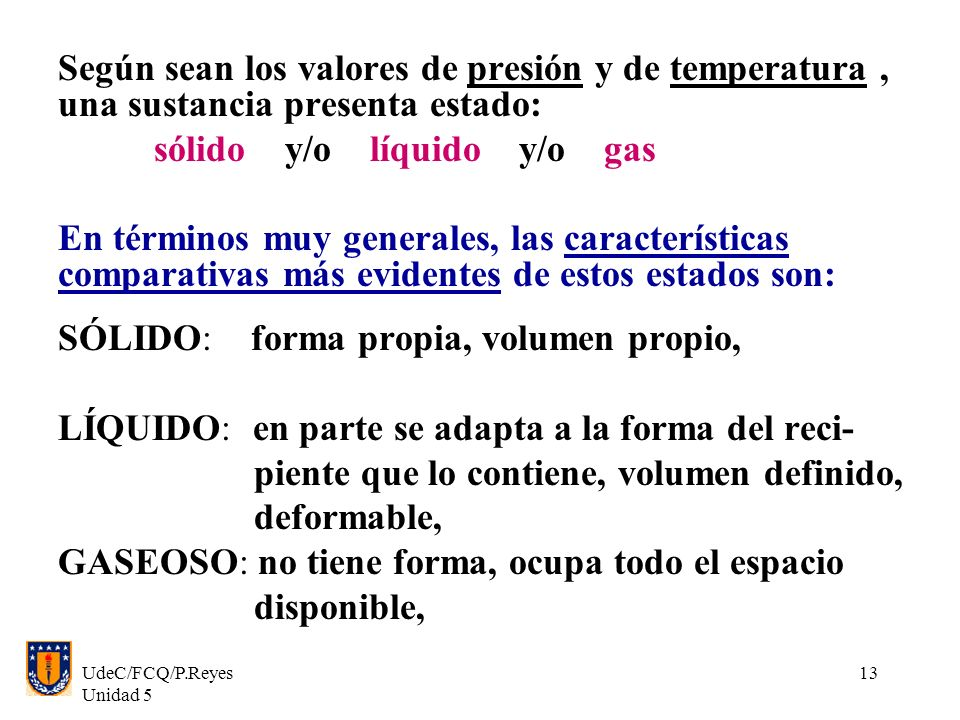 UdeC/FCQ/P.Reyes Unidad 5 13 Según sean los valores de presión y de temperatura, una sustancia presenta estado: sólido y/o líquido y/o gas En términos muy generales, las características comparativas más evidentes de estos estados son: SÓLIDO: forma propia, volumen propio, LÍQUIDO: en parte se adapta a la forma del reci- piente que lo contiene, volumen definido, deformable, GASEOSO: no tiene forma, ocupa todo el espacio disponible,