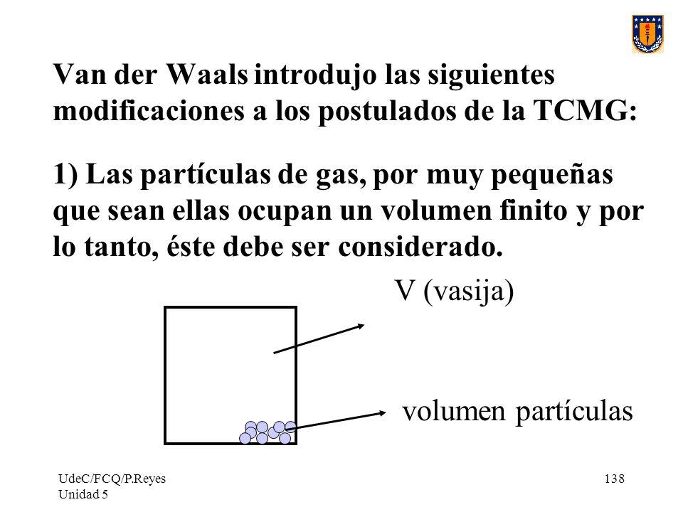 UdeC/FCQ/P.Reyes Unidad 5 138 Van der Waals introdujo las siguientes modificaciones a los postulados de la TCMG: 1) Las partículas de gas, por muy pequeñas que sean ellas ocupan un volumen finito y por lo tanto, éste debe ser considerado.