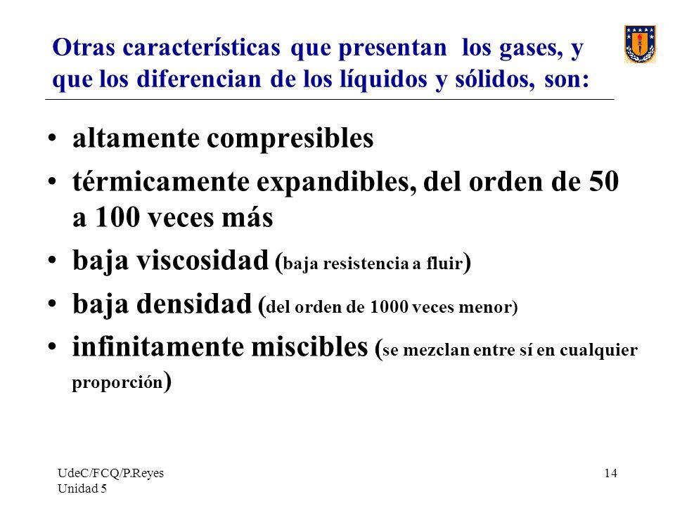 UdeC/FCQ/P.Reyes Unidad 5 14 Otras características que presentan los gases, y que los diferencian de los líquidos y sólidos, son: altamente compresibles térmicamente expandibles, del orden de 50 a 100 veces más baja viscosidad ( baja resistencia a fluir ) baja densidad ( del orden de 1000 veces menor) infinitamente miscibles ( se mezclan entre sí en cualquier proporción )
