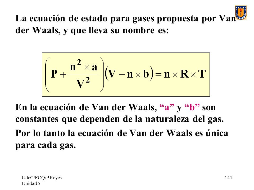 UdeC/FCQ/P.Reyes Unidad 5 141 La ecuación de estado para gases propuesta por Van der Waals, y que lleva su nombre es: En la ecuación de Van der Waals, a y b son constantes que dependen de la naturaleza del gas.