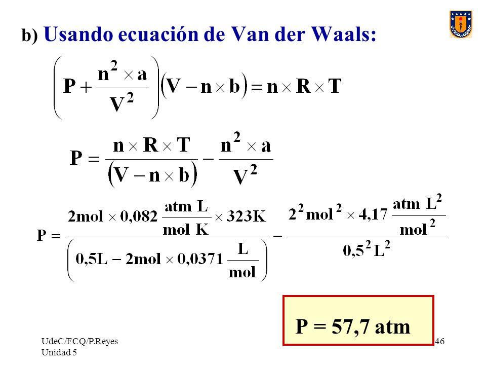 UdeC/FCQ/P.Reyes Unidad 5 146 b) Usando ecuación de Van der Waals: P = 57,7 atm