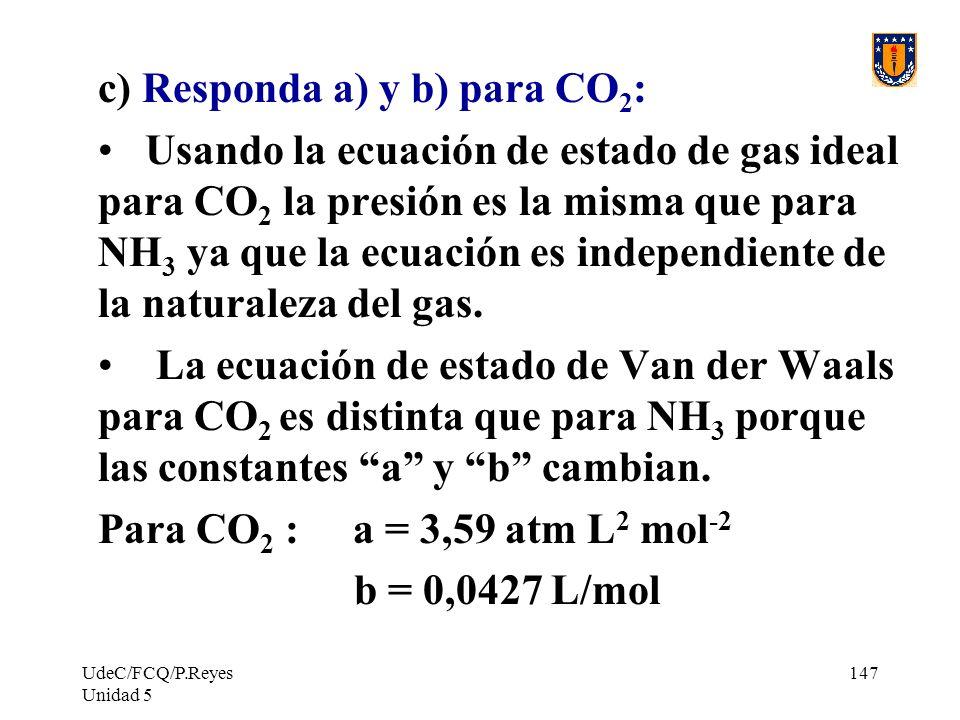 UdeC/FCQ/P.Reyes Unidad 5 147 c) Responda a) y b) para CO 2 : Usando la ecuación de estado de gas ideal para CO 2 la presión es la misma que para NH 3 ya que la ecuación es independiente de la naturaleza del gas.