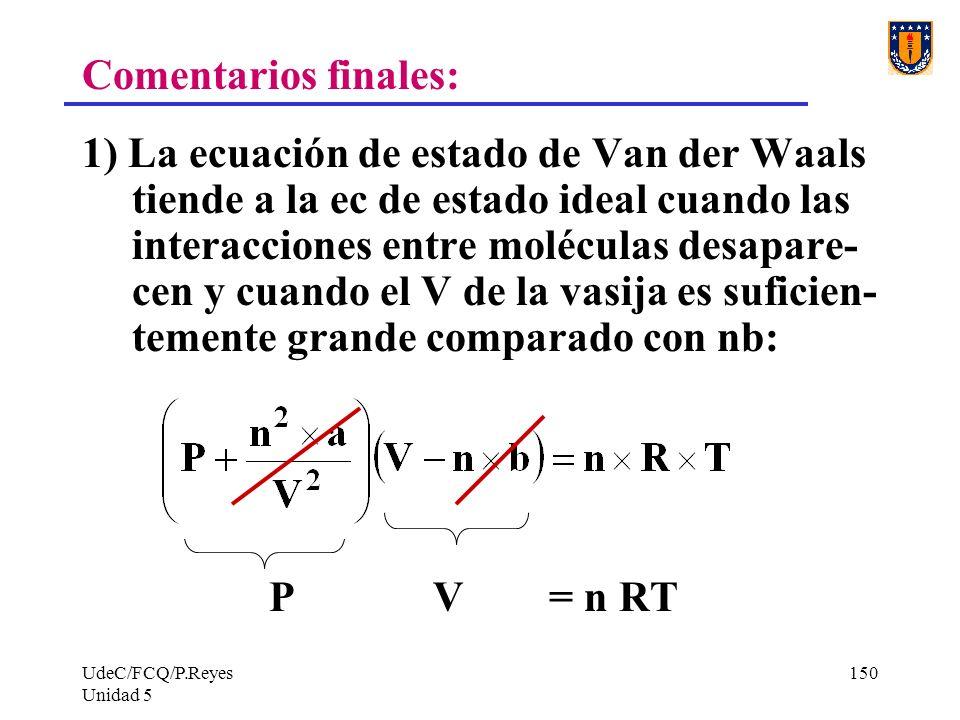 UdeC/FCQ/P.Reyes Unidad 5 150 Comentarios finales: 1) La ecuación de estado de Van der Waals tiende a la ec de estado ideal cuando las interacciones entre moléculas desapare- cen y cuando el V de la vasija es suficien- temente grande comparado con nb: P V = n RT