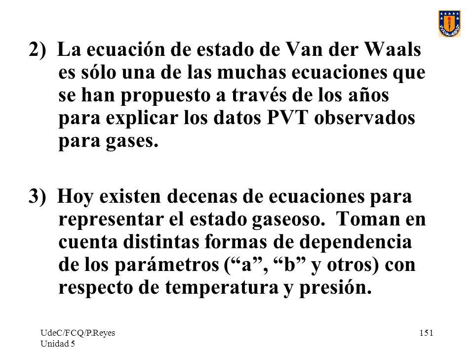 UdeC/FCQ/P.Reyes Unidad 5 151 2) La ecuación de estado de Van der Waals es sólo una de las muchas ecuaciones que se han propuesto a través de los años para explicar los datos PVT observados para gases.