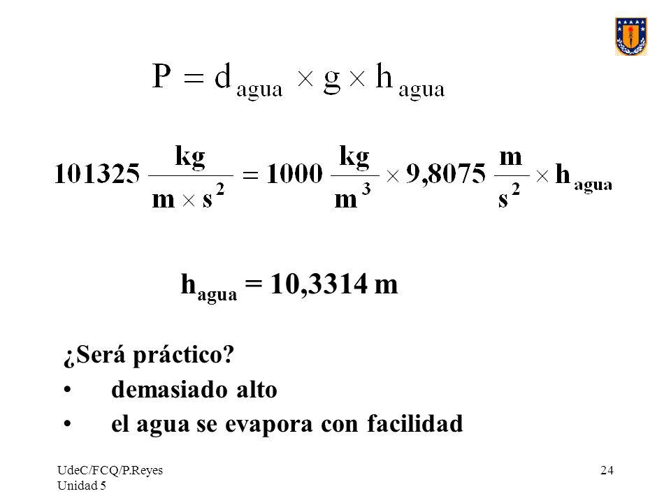 UdeC/FCQ/P.Reyes Unidad 5 24 h agua = 10,3314 m ¿Será práctico.