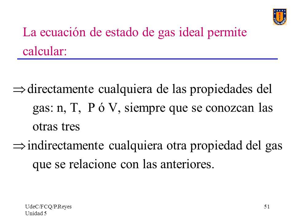 UdeC/FCQ/P.Reyes Unidad 5 51 La ecuación de estado de gas ideal permite calcular: directamente cualquiera de las propiedades del gas: n, T, P ó V, siempre que se conozcan las otras tres indirectamente cualquiera otra propiedad del gas que se relacione con las anteriores.