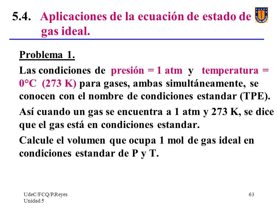 UdeC/FCQ/P.Reyes Unidad 5 63 5.4.Aplicaciones de la ecuación de estado de gas ideal.