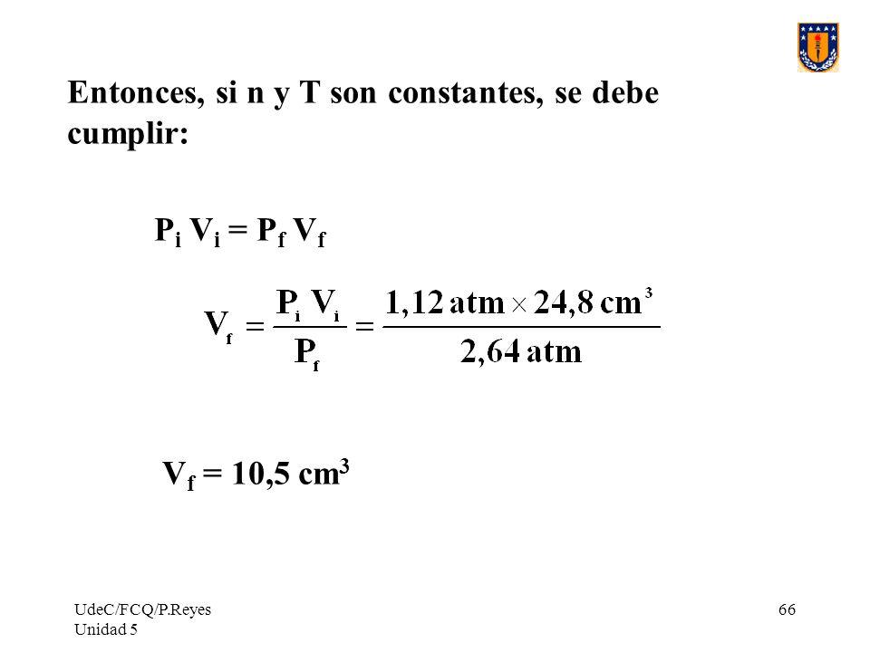 UdeC/FCQ/P.Reyes Unidad 5 66 Entonces, si n y T son constantes, se debe cumplir: P i V i = P f V f V f = 10,5 cm 3