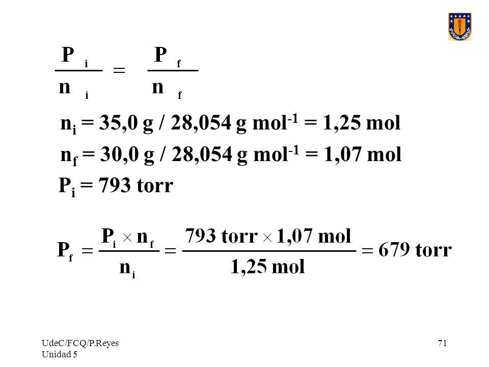 UdeC/FCQ/P.Reyes Unidad 5 71 n i = 35,0 g / 28,054 g mol -1 = 1,25 mol n f = 30,0 g / 28,054 g mol -1 = 1,07 mol P i = 793 torr