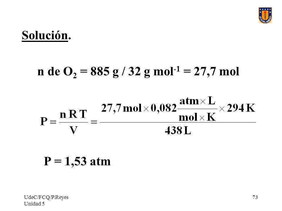 UdeC/FCQ/P.Reyes Unidad 5 73 Solución. n de O 2 = 885 g / 32 g mol -1 = 27,7 mol P = 1,53 atm