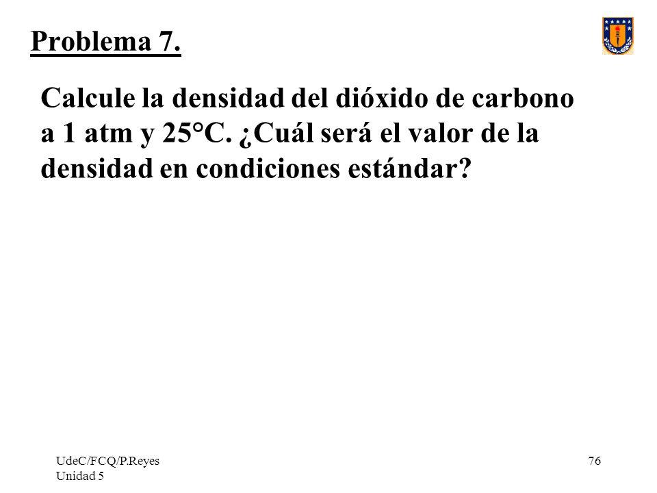 UdeC/FCQ/P.Reyes Unidad 5 76 Problema 7.Calcule la densidad del dióxido de carbono a 1 atm y 25°C.