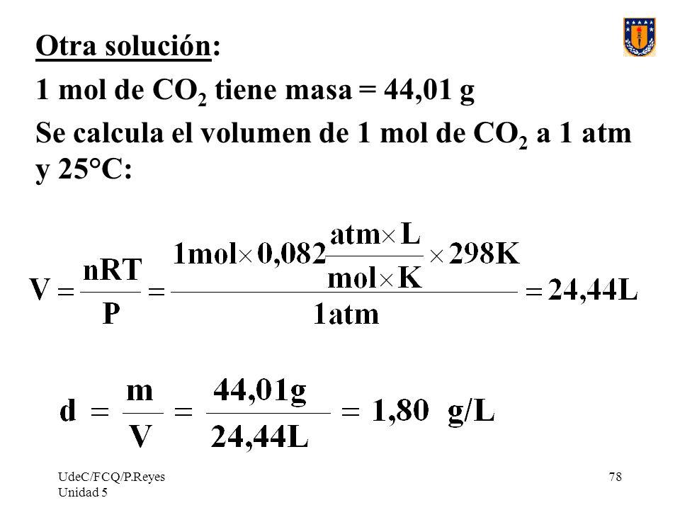 UdeC/FCQ/P.Reyes Unidad 5 78 Otra solución: 1 mol de CO 2 tiene masa = 44,01 g Se calcula el volumen de 1 mol de CO 2 a 1 atm y 25°C:
