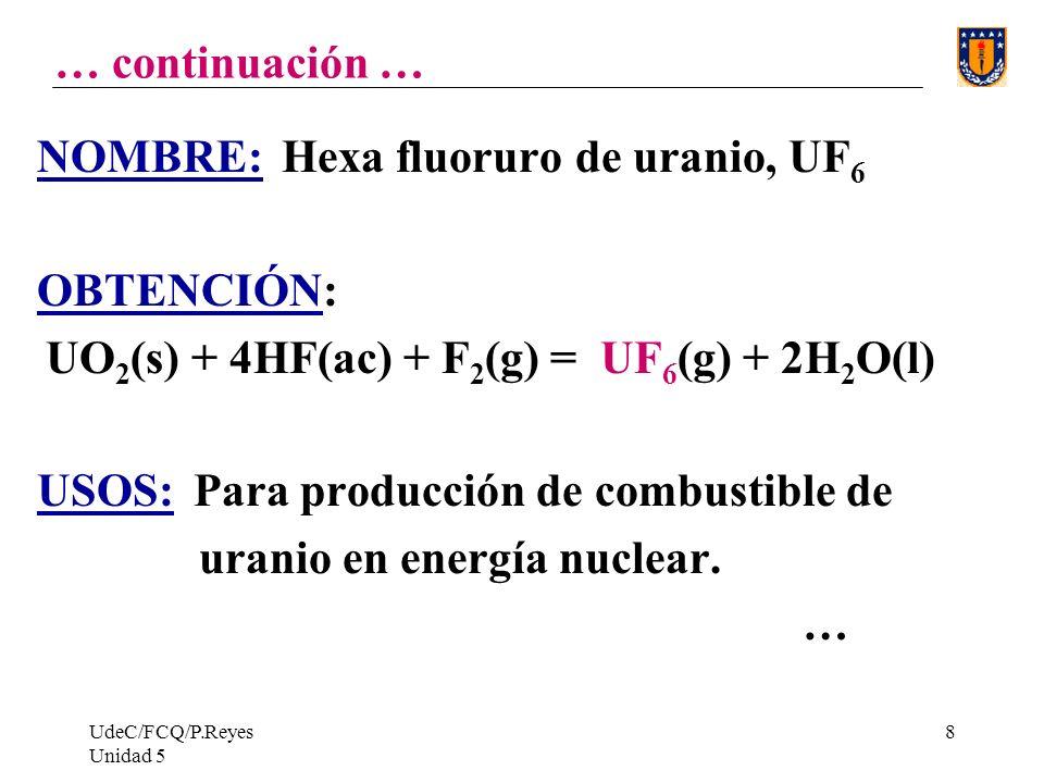 UdeC/FCQ/P.Reyes Unidad 5 8 … continuación … NOMBRE: Hexa fluoruro de uranio, UF 6 OBTENCIÓN: UO 2 (s) + 4HF(ac) + F 2 (g) = UF 6 (g) + 2H 2 O(l) USOS: Para producción de combustible de uranio en energía nuclear.