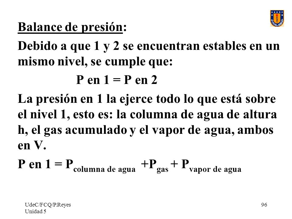 UdeC/FCQ/P.Reyes Unidad 5 96 Balance de presión: Debido a que 1 y 2 se encuentran estables en un mismo nivel, se cumple que: P en 1 = P en 2 La presión en 1 la ejerce todo lo que está sobre el nivel 1, esto es: la columna de agua de altura h, el gas acumulado y el vapor de agua, ambos en V.