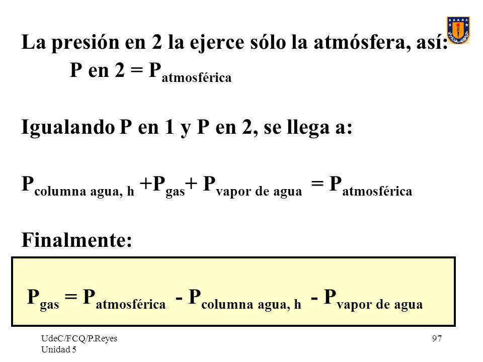 UdeC/FCQ/P.Reyes Unidad 5 97 La presión en 2 la ejerce sólo la atmósfera, así: P en 2 = P atmosférica Igualando P en 1 y P en 2, se llega a: P columna agua, h +P gas + P vapor de agua = P atmosférica Finalmente: P gas = P atmosférica - P columna agua, h - P vapor de agua