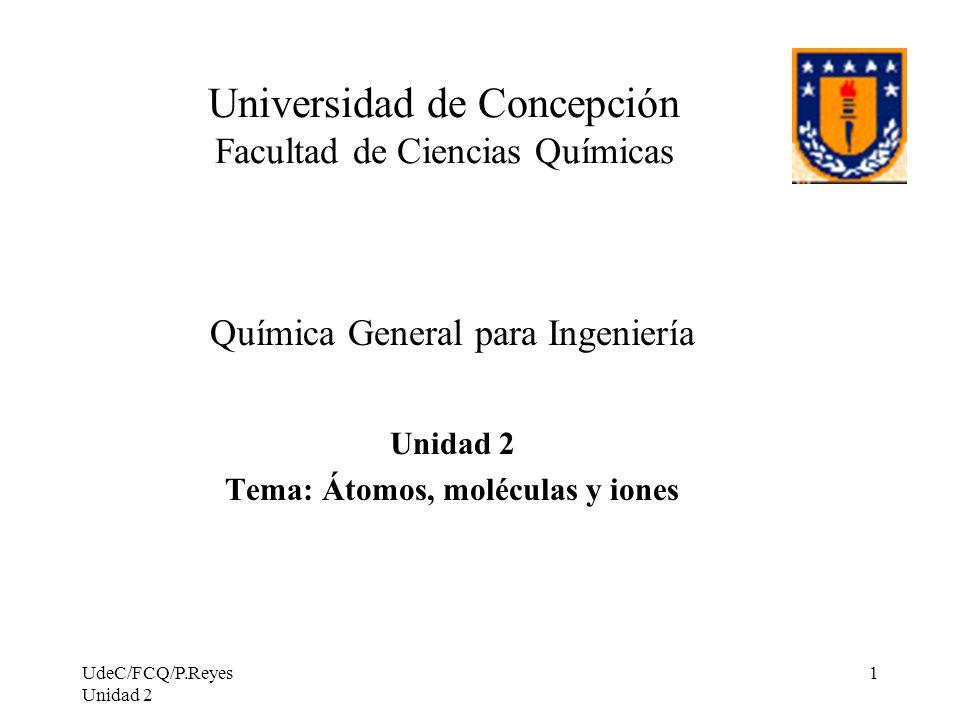 UdeC/FCQ/P.Reyes Unidad 2 52 La definición de mol se puede esquematizar: 1 mol de Cu 6,022 x 10 23 átomos 63,54 g 1 mol de H 2 O 6,022 x 10 23 moléculas 18,016 g Mol N° de partículas Masa (g)