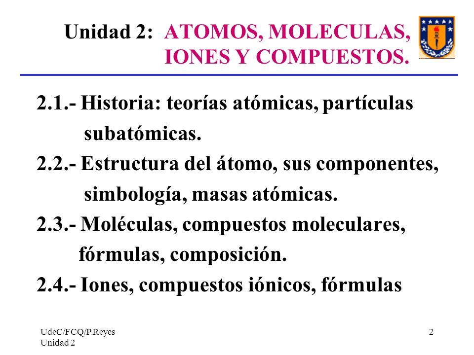 UdeC/FCQ/P.Reyes Unidad 2 2 Unidad 2: ATOMOS, MOLECULAS, IONES Y COMPUESTOS. 2.1.- Historia: teorías atómicas, partículas subatómicas. 2.2.- Estructur