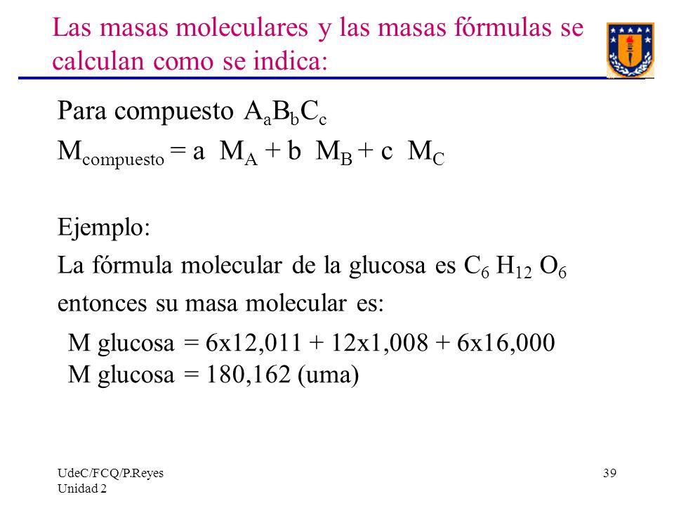 UdeC/FCQ/P.Reyes Unidad 2 39 Las masas moleculares y las masas fórmulas se calculan como se indica: Para compuesto A a B b C c M compuesto = a M A + b
