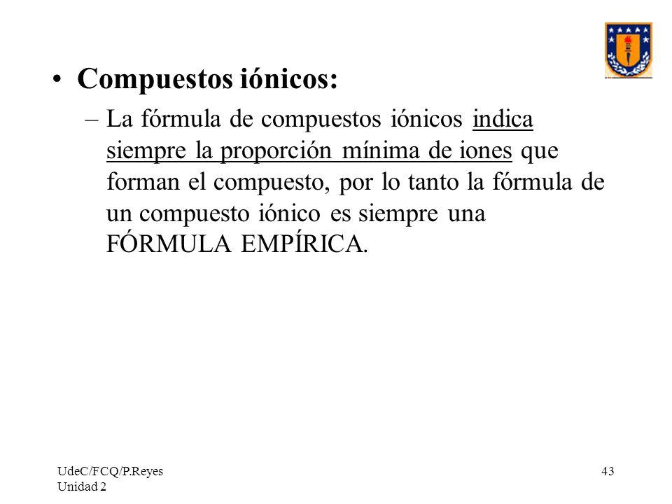 UdeC/FCQ/P.Reyes Unidad 2 43 Compuestos iónicos: –La fórmula de compuestos iónicos indica siempre la proporción mínima de iones que forman el compuest