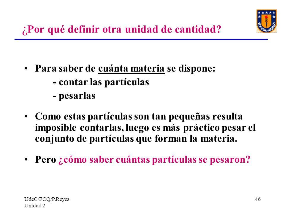 UdeC/FCQ/P.Reyes Unidad 2 46 ¿ Por qué definir otra unidad de cantidad? Para saber de cuánta materia se dispone: - contar las partículas - pesarlas Co