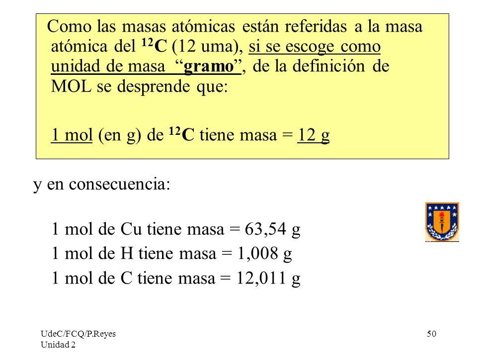 UdeC/FCQ/P.Reyes Unidad 2 50 Como las masas atómicas están referidas a la masa atómica del 12 C (12 uma), si se escoge como unidad de masa gramo, de l