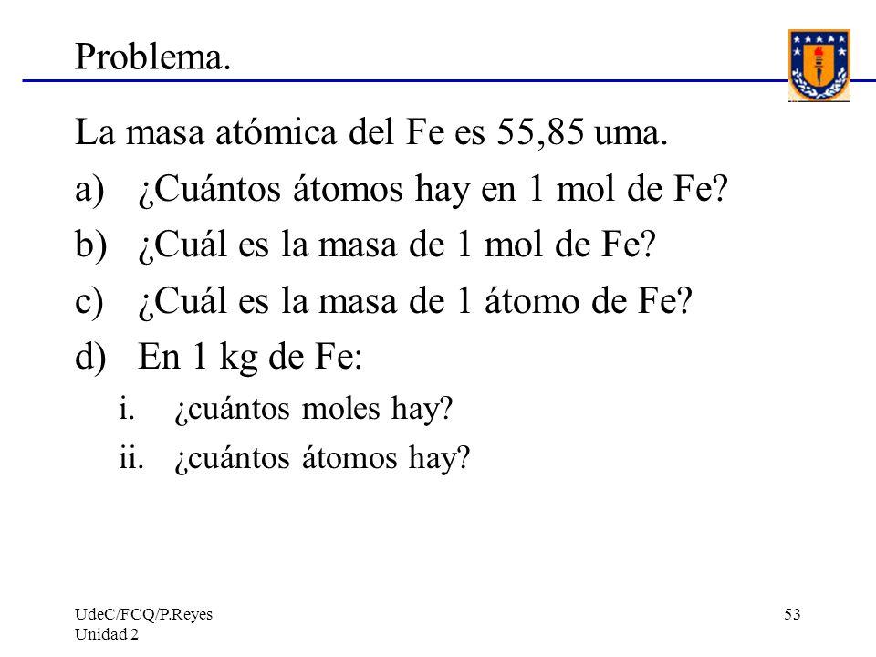UdeC/FCQ/P.Reyes Unidad 2 53 Problema. La masa atómica del Fe es 55,85 uma. a)¿Cuántos átomos hay en 1 mol de Fe? b)¿Cuál es la masa de 1 mol de Fe? c