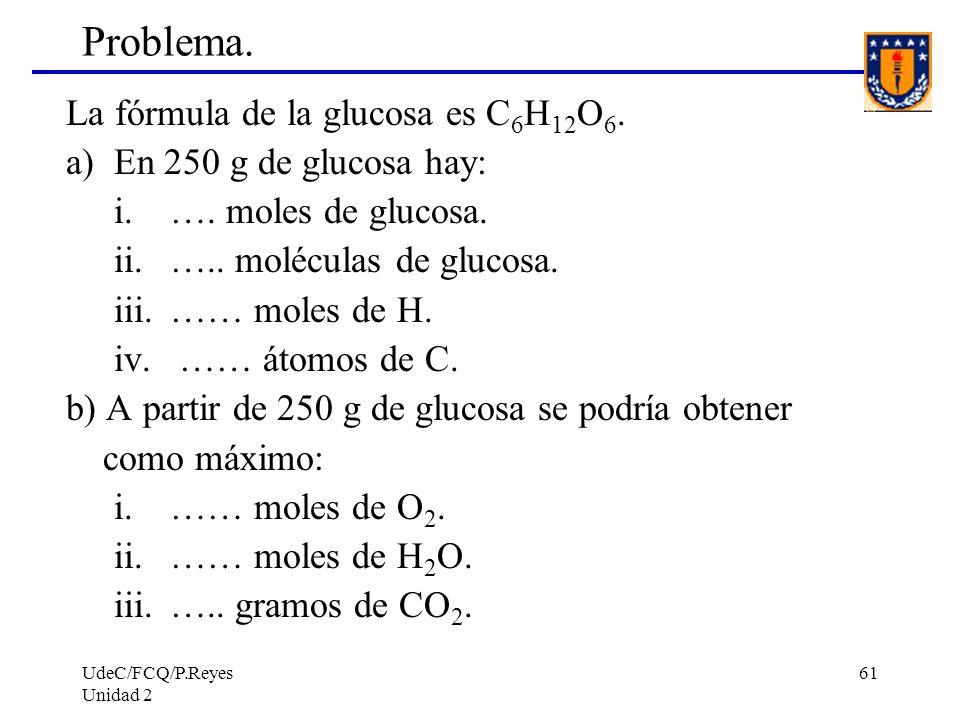 UdeC/FCQ/P.Reyes Unidad 2 61 Problema. La fórmula de la glucosa es C 6 H 12 O 6. a) En 250 g de glucosa hay: i.…. moles de glucosa. ii.….. moléculas d