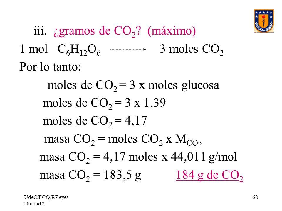UdeC/FCQ/P.Reyes Unidad 2 68 iii. ¿gramos de CO 2 ? (máximo) 1 mol C 6 H 12 O 6 3 moles CO 2 Por lo tanto: moles de CO 2 = 3 x moles glucosa moles de