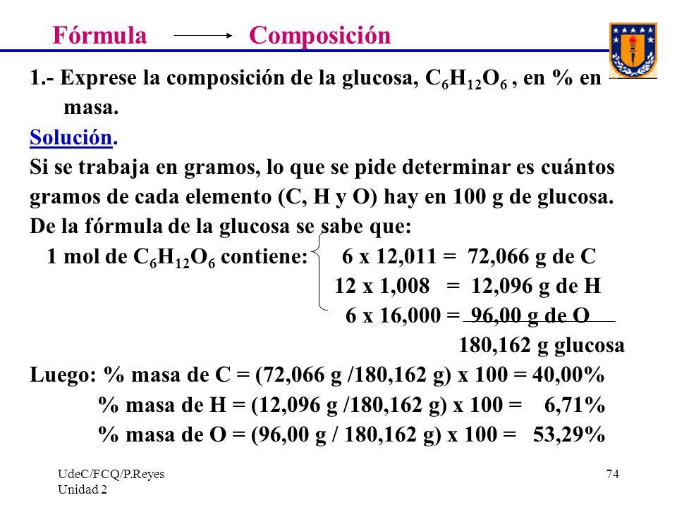 UdeC/FCQ/P.Reyes Unidad 2 74 Fórmula Composición 1.- Exprese la composición de la glucosa, C 6 H 12 O 6, en % en masa. Solución. Si se trabaja en gram