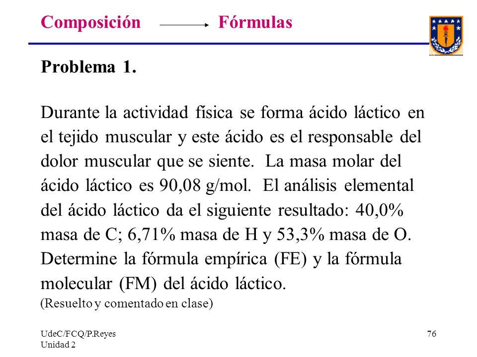 UdeC/FCQ/P.Reyes Unidad 2 76 Composición Fórmulas Problema 1. Durante la actividad física se forma ácido láctico en el tejido muscular y este ácido es