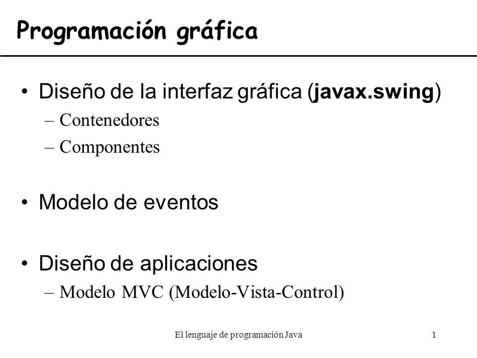 El lenguaje de programación Java1 Diseño de la interfaz gráfica (javax.swing) –Contenedores –Componentes Modelo de eventos Diseño de aplicaciones –Mod