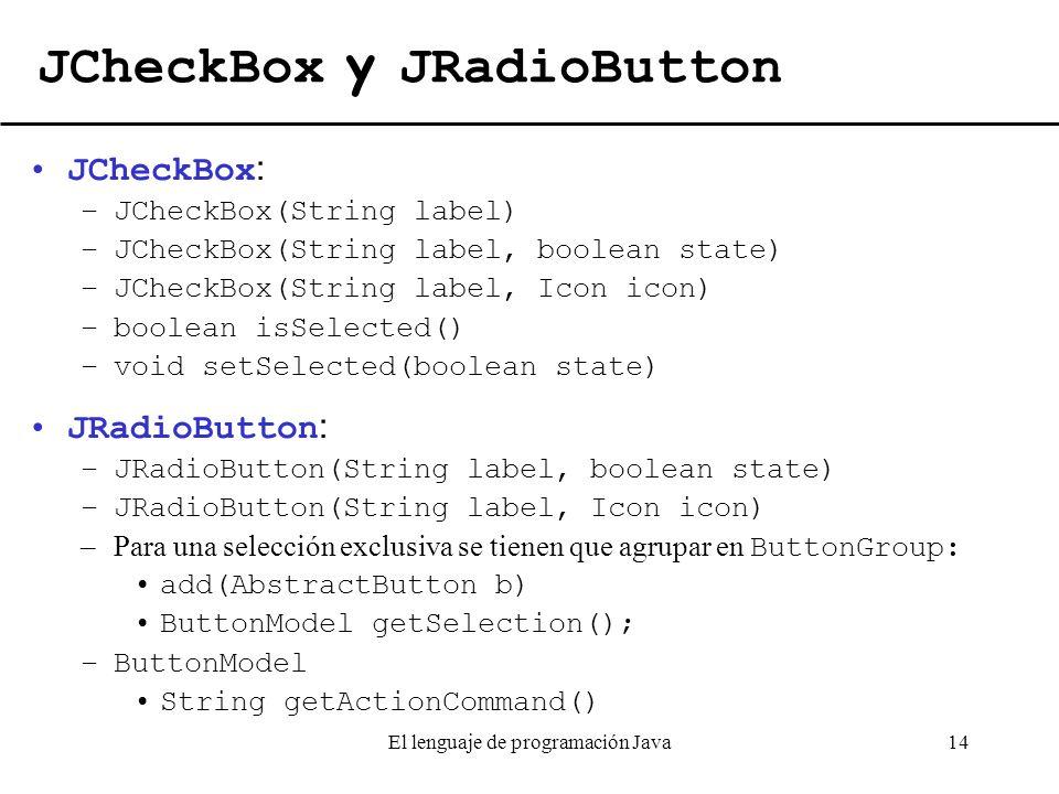 El lenguaje de programación Java14 JCheckBox y JRadioButton JCheckBox : –JCheckBox(String label) –JCheckBox(String label, boolean state) –JCheckBox(St