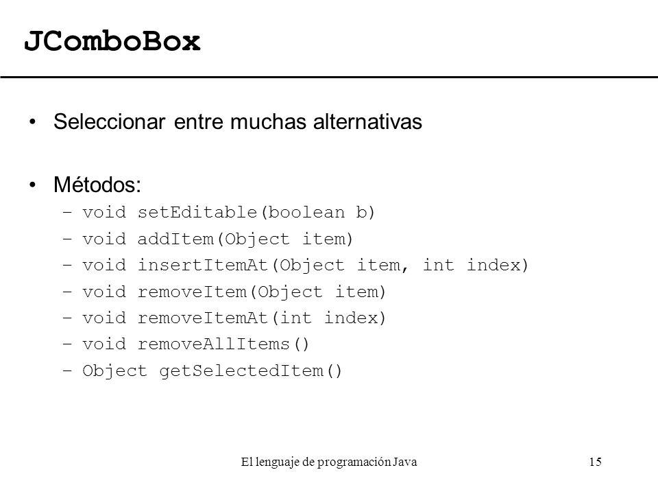 El lenguaje de programación Java15 JComboBox Seleccionar entre muchas alternativas Métodos: –void setEditable(boolean b) –void addItem(Object item) –v