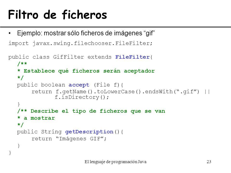 El lenguaje de programación Java23 Filtro de ficheros Ejemplo: mostrar sólo ficheros de imágenes gif import javax.swing.filechooser.FileFilter; public