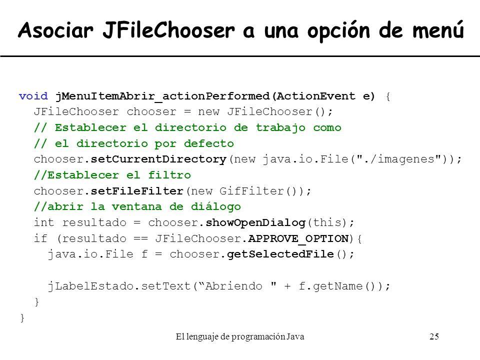 El lenguaje de programación Java25 Asociar JFileChooser a una opción de menú void jMenuItemAbrir_actionPerformed(ActionEvent e) { JFileChooser chooser