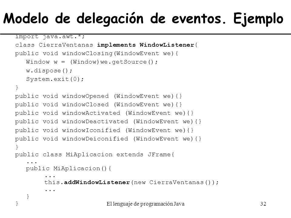 El lenguaje de programación Java32 Modelo de delegación de eventos. Ejemplo import java.awt.*; class CierraVentanas implements WindowListener{ public
