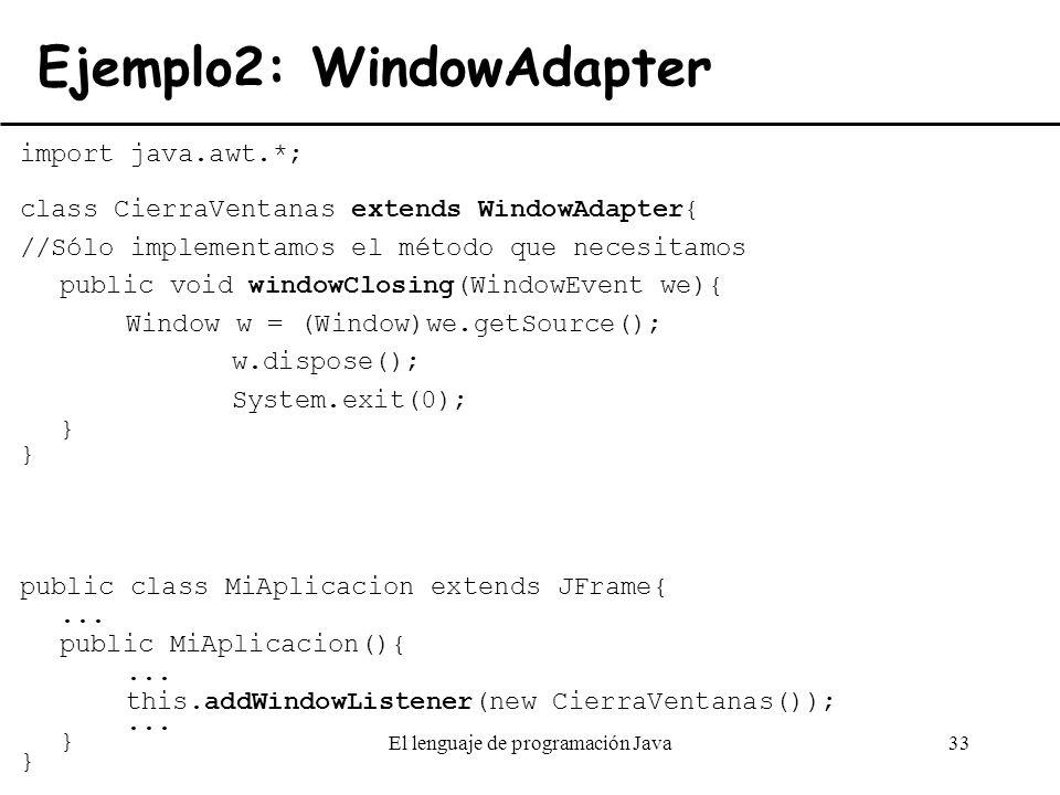 El lenguaje de programación Java33 Ejemplo2: WindowAdapter import java.awt.*; class CierraVentanas extends WindowAdapter{ //Sólo implementamos el méto