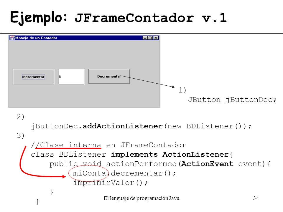 El lenguaje de programación Java34 Ejemplo: JFrameContador v.1 1) JButton jButtonDec; 2) jButtonDec.addActionListener(new BDListener()); 3) //Clase in