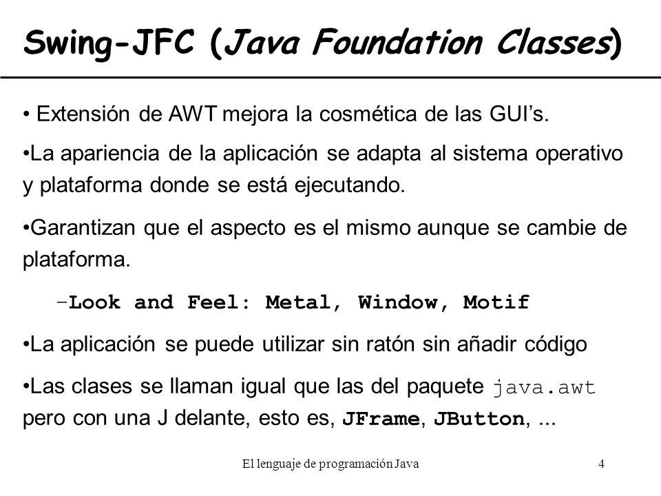 El lenguaje de programación Java4 Swing-JFC (Java Foundation Classes) Extensión de AWT mejora la cosmética de las GUIs. La apariencia de la aplicación