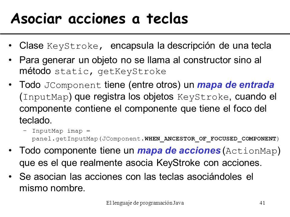 El lenguaje de programación Java41 Asociar acciones a teclas Clase KeyStroke, encapsula la descripción de una tecla Para generar un objeto no se llama
