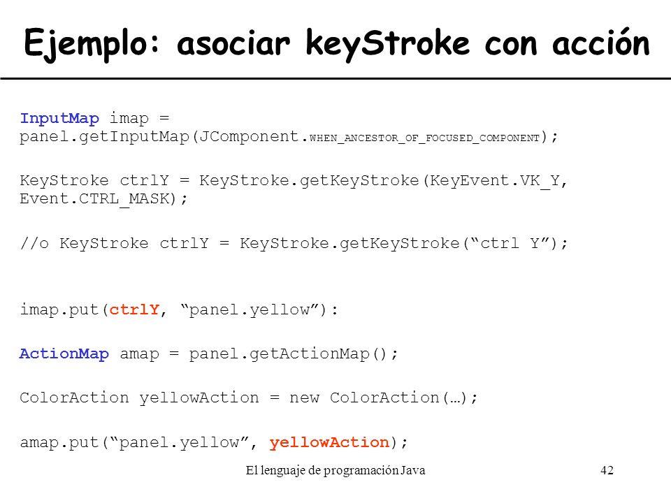 El lenguaje de programación Java42 Ejemplo: asociar keyStroke con acción InputMap imap = panel.getInputMap(JComponent. WHEN_ANCESTOR_OF_FOCUSED_COMPON